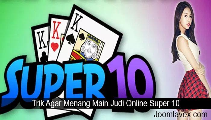Trik Agar Menang Main Judi Online Super 10